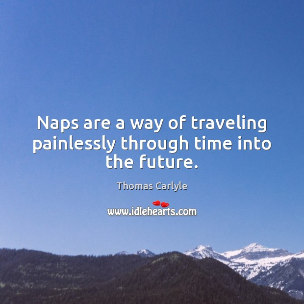 Naps are a way of traveling painlessly through time into the future. Image
