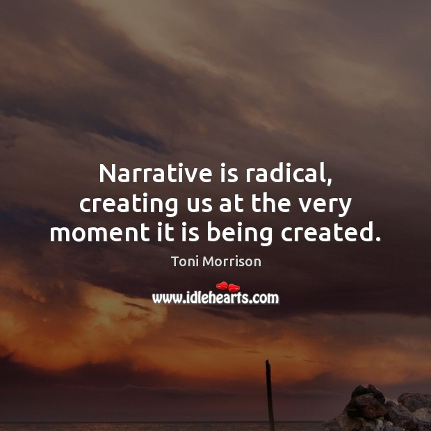 Narrative is radical, creating us at the very moment it is being created. Toni Morrison Picture Quote