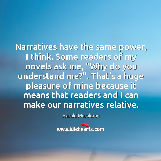 Narratives have the same power, I think. Some readers of my novels Image