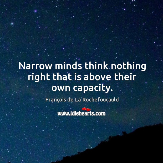 Narrow minds think nothing right that is above their own capacity. Image