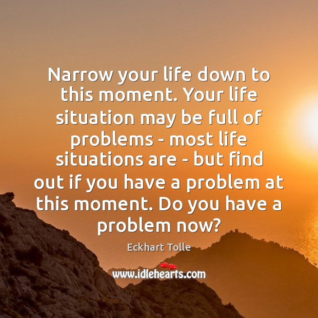 Narrow your life down to this moment. Your life situation may be Image