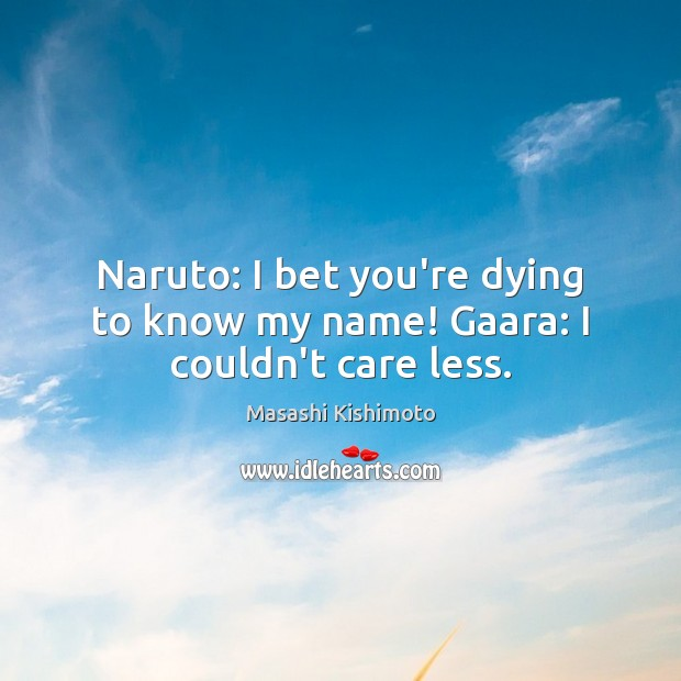 Naruto: I bet you're dying to know my name! Gaara: I couldn't care less. Masashi Kishimoto Picture Quote