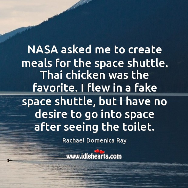 Nasa asked me to create meals for the space shuttle. Thai chicken was the favorite. Rachael Domenica Ray Picture Quote
