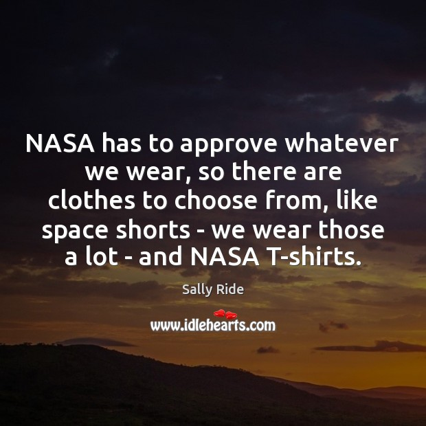 NASA has to approve whatever we wear, so there are clothes to Sally Ride Picture Quote