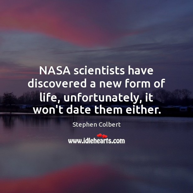 NASA scientists have discovered a new form of life, unfortunately, it won't Stephen Colbert Picture Quote