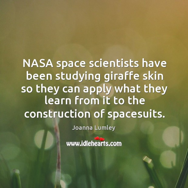 Nasa space scientists have been studying giraffe skin so they can apply what they learn from Joanna Lumley Picture Quote
