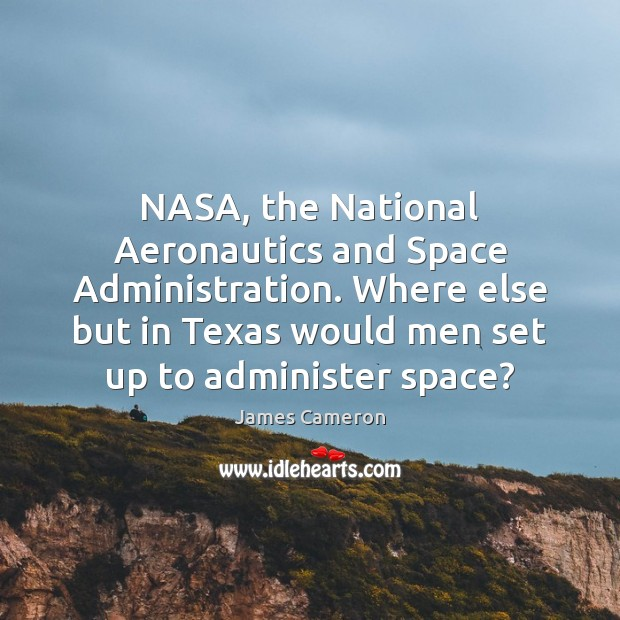 NASA, the National Aeronautics and Space Administration. Where else but in Texas James Cameron Picture Quote