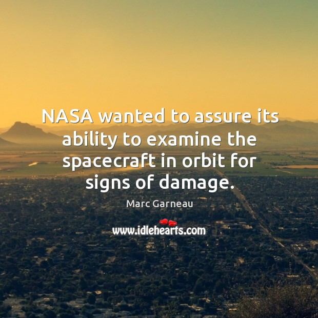Nasa wanted to assure its ability to examine the spacecraft in orbit for signs of damage. Marc Garneau Picture Quote