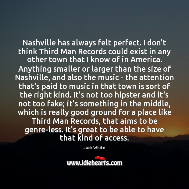 Nashville has always felt perfect. I don't think Third Man Records could Jack White Picture Quote