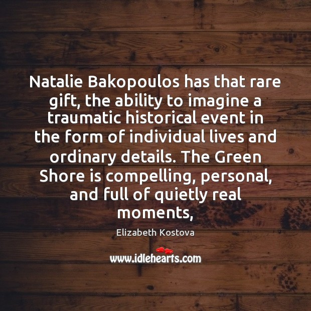 Natalie Bakopoulos has that rare gift, the ability to imagine a traumatic Elizabeth Kostova Picture Quote