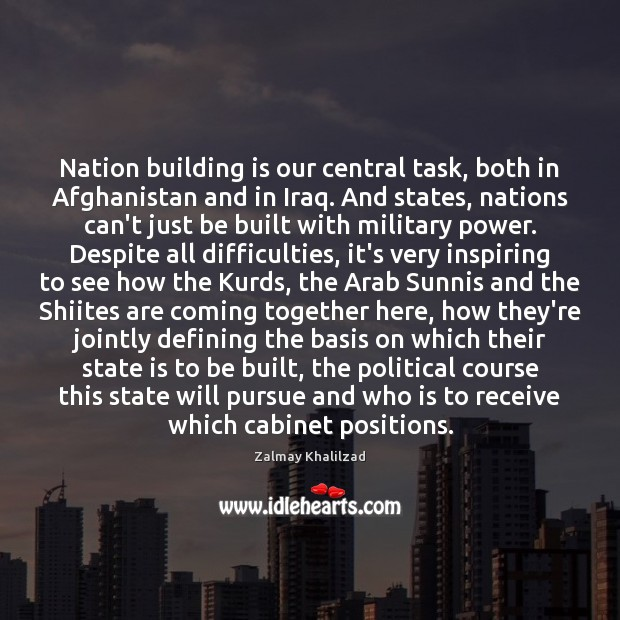 Nation building is our central task, both in Afghanistan and in Iraq. Zalmay Khalilzad Picture Quote