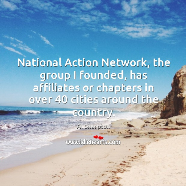 Image, National action network, the group I founded, has affiliates or chapters in over 40 cities around the country.