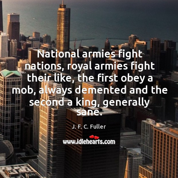 National armies fight nations, royal armies fight their like, the first obey a mob J. F. C. Fuller Picture Quote