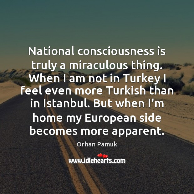National consciousness is truly a miraculous thing. When I am not in Orhan Pamuk Picture Quote