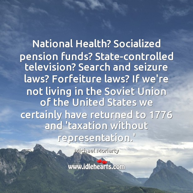 National Health? Socialized pension funds? State-controlled television? Search and seizure laws? Forfeiture Michael Moriarty Picture Quote