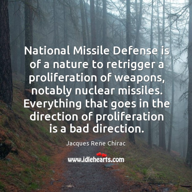 National missile defense is of a nature to retrigger a proliferation of weapons Jacques Rene Chirac Picture Quote