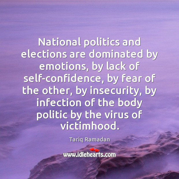 National politics and elections are dominated by emotions, by lack of self-confidence, Tariq Ramadan Picture Quote