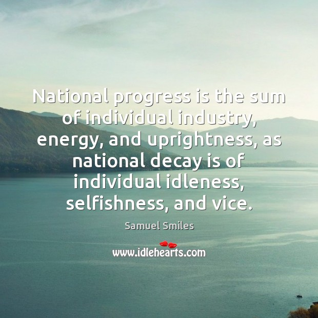 National progress is the sum of individual industry, energy, and uprightness, as Samuel Smiles Picture Quote