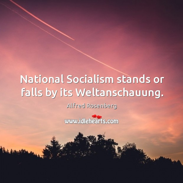 National socialism stands or falls by its weltanschauung. Alfred Rosenberg Picture Quote