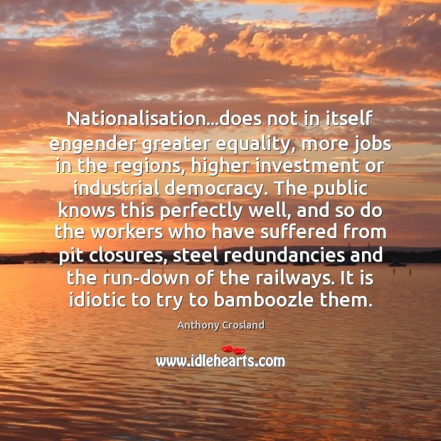 Nationalisation…does not in itself engender greater equality, more jobs in the Investment Quotes Image
