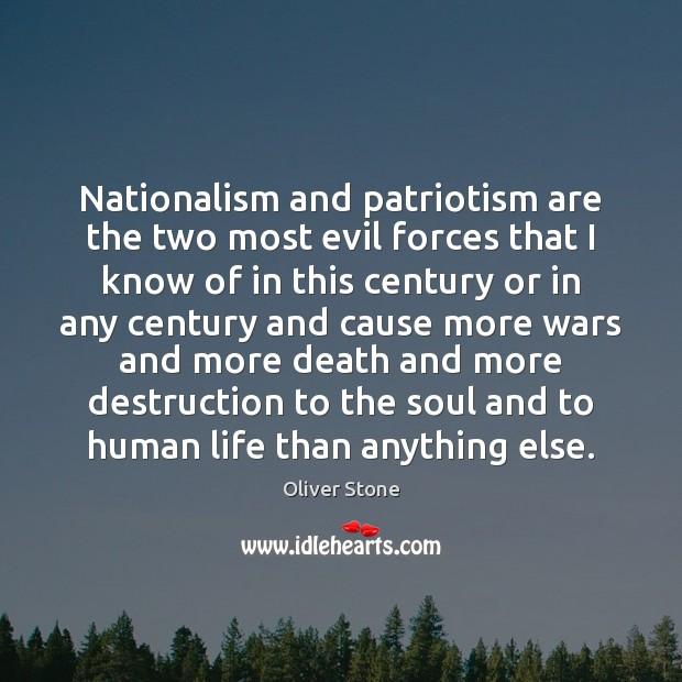 Nationalism and patriotism are the two most evil forces that I know Oliver Stone Picture Quote
