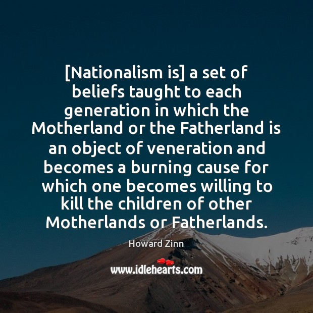 [Nationalism is] a set of beliefs taught to each generation in which Howard Zinn Picture Quote