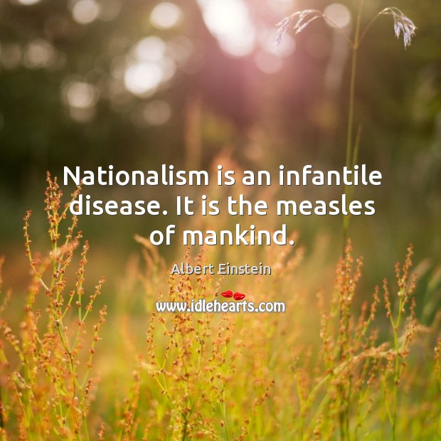 Image, Nationalism is an infantile disease. It is the measles of mankind.