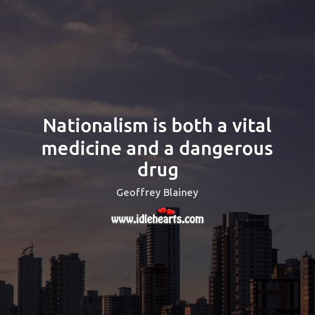 Nationalism is both a vital medicine and a dangerous drug Image