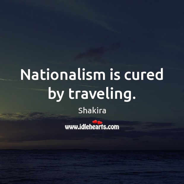 Nationalism is cured by traveling. Shakira Picture Quote