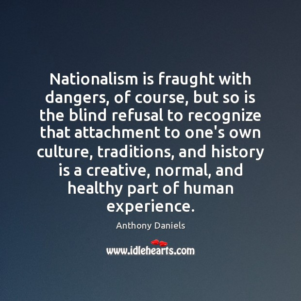 Nationalism is fraught with dangers, of course, but so is the blind Anthony Daniels Picture Quote