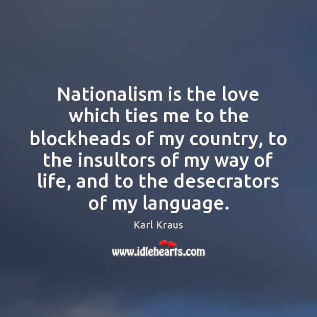 Nationalism is the love which ties me to the blockheads of my Karl Kraus Picture Quote