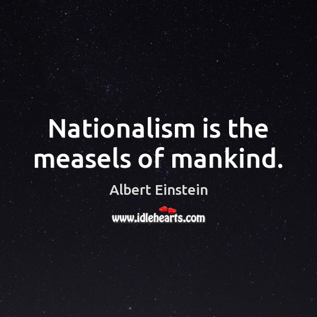 Nationalism is the measels of mankind. Image