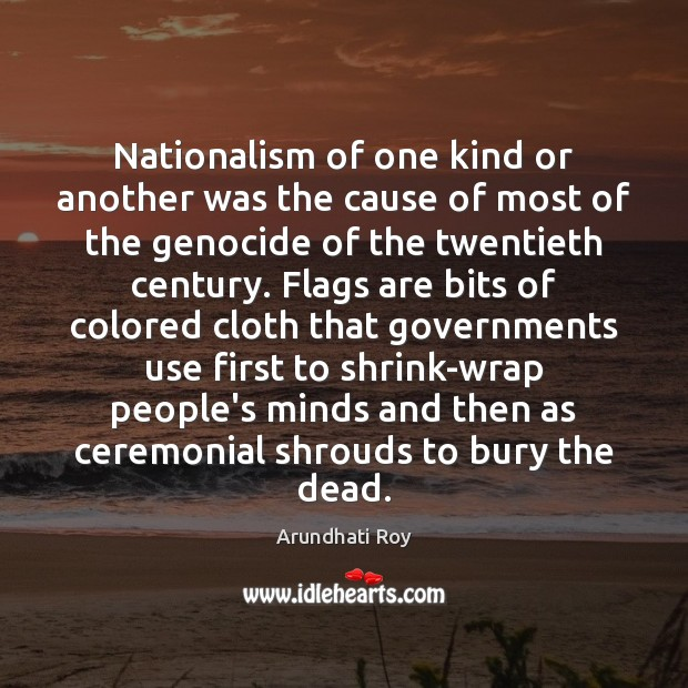 Nationalism of one kind or another was the cause of most of Arundhati Roy Picture Quote