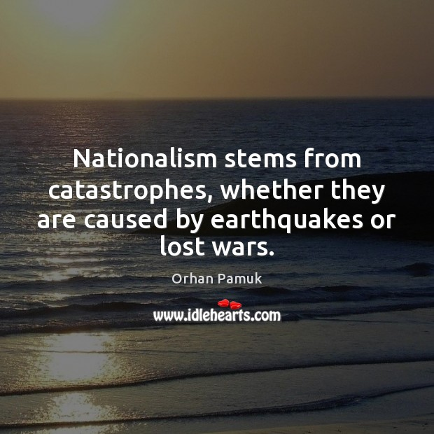 Nationalism stems from catastrophes, whether they are caused by earthquakes or lost wars. Orhan Pamuk Picture Quote