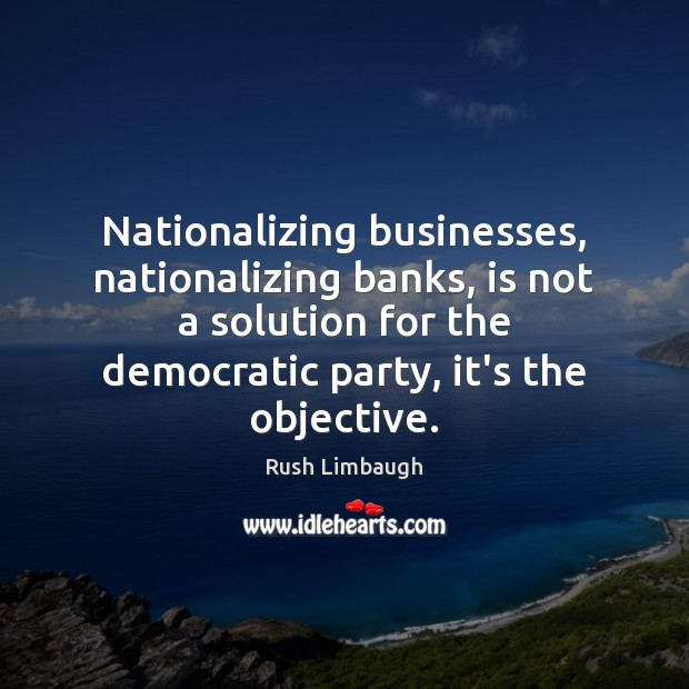 Nationalizing businesses, nationalizing banks, is not a solution for the democratic party, Rush Limbaugh Picture Quote