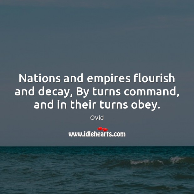 Nations and empires flourish and decay, By turns command, and in their turns obey. Ovid Picture Quote