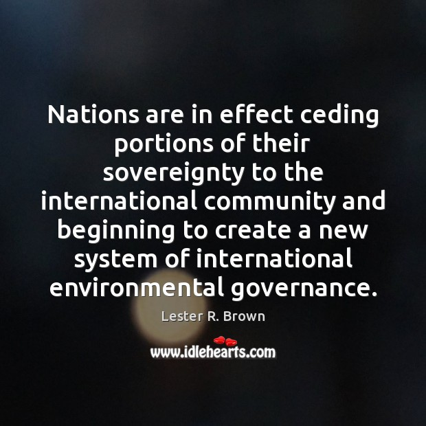 Nations are in effect ceding portions of their sovereignty to the international Lester R. Brown Picture Quote