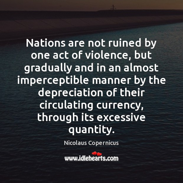 Nations are not ruined by one act of violence, but gradually and Nicolaus Copernicus Picture Quote