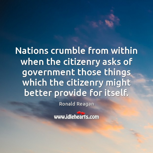 Nations crumble from within when the citizenry asks of government those things Image