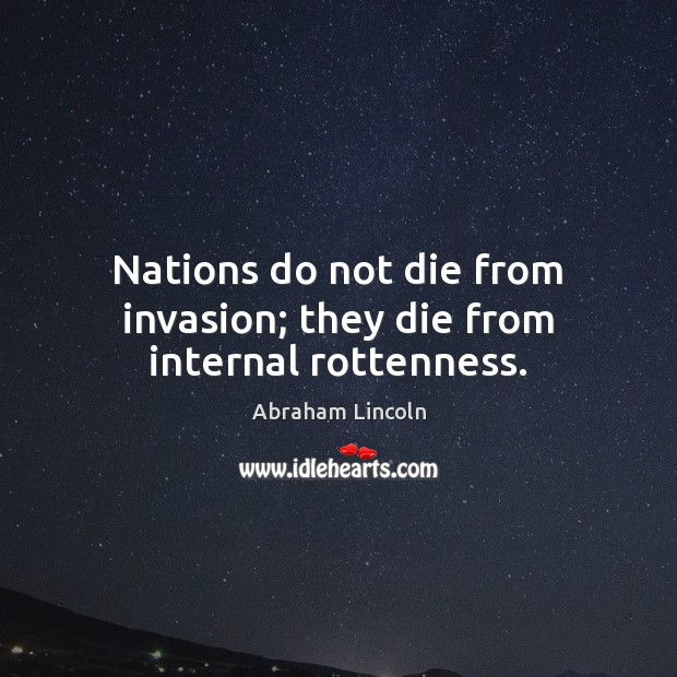 Nations do not die from invasion; they die from internal rottenness. Abraham Lincoln Picture Quote