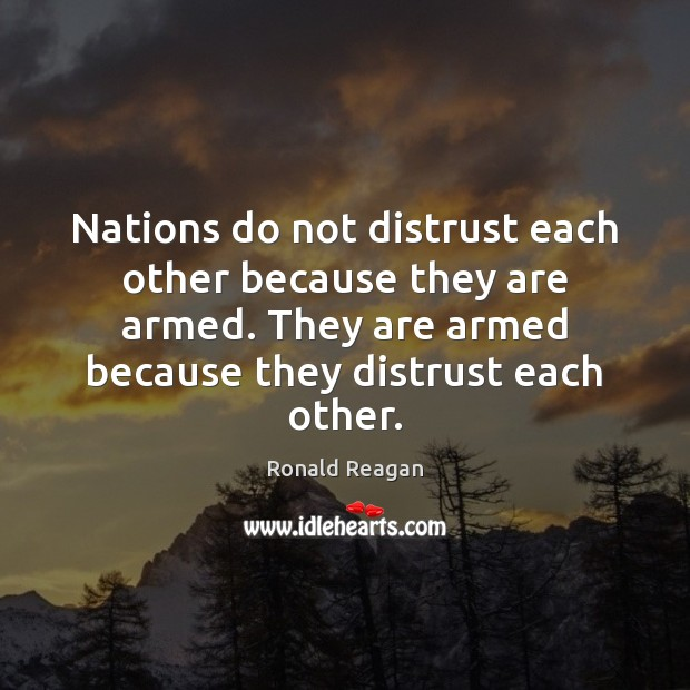 Image, Nations do not distrust each other because they are armed. They are