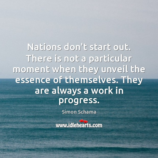 Nations don't start out. There is not a particular moment when they Simon Schama Picture Quote