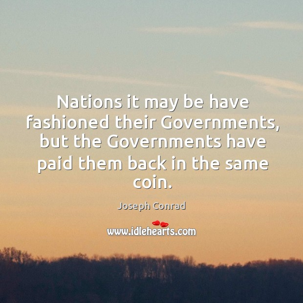 Nations it may be have fashioned their governments, but the governments have paid them back in the same coin. Image