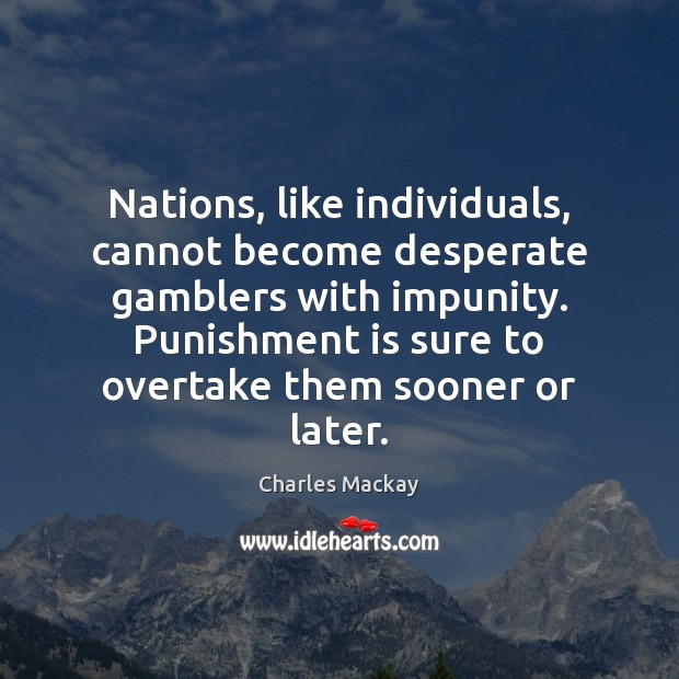 Nations, like individuals, cannot become desperate gamblers with impunity. Punishment is sure Punishment Quotes Image