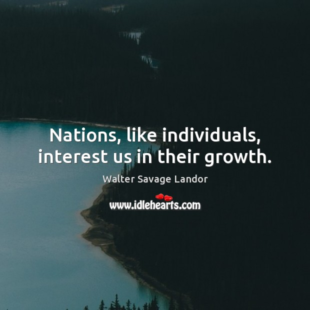 Nations, like individuals, interest us in their growth. Walter Savage Landor Picture Quote