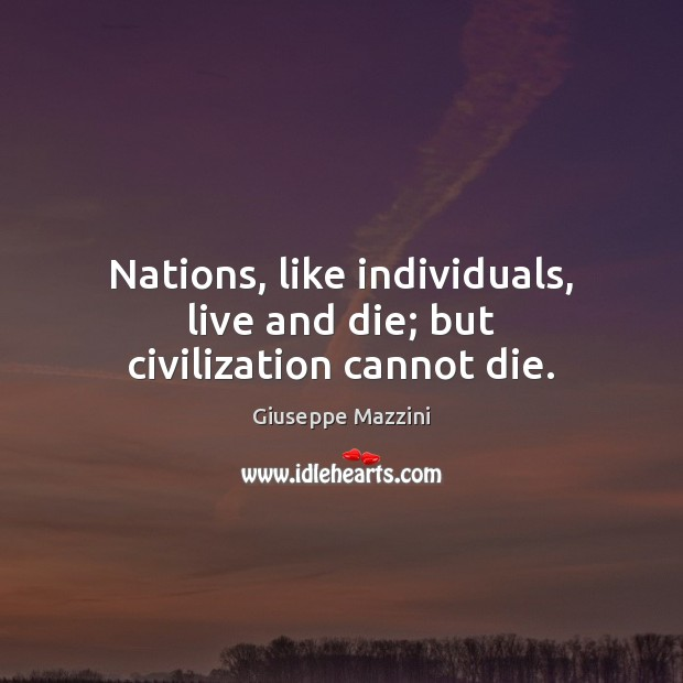 Nations, like individuals, live and die; but civilization cannot die. Giuseppe Mazzini Picture Quote