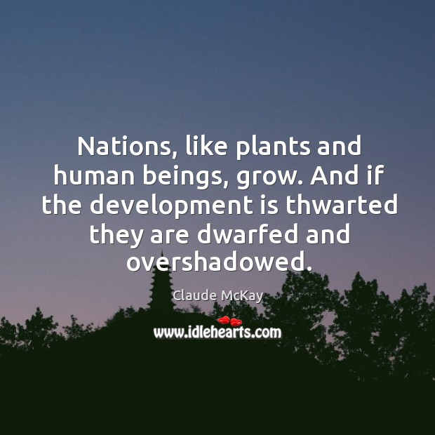 Nations, like plants and human beings, grow. And if the development is thwarted they are dwarfed and overshadowed. Image