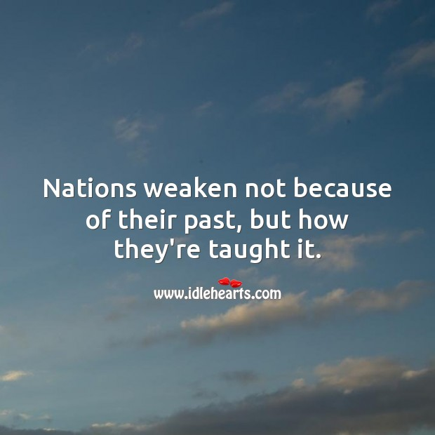Nations weaken not because of their past, but how they're taught it. Picture Quotes Image