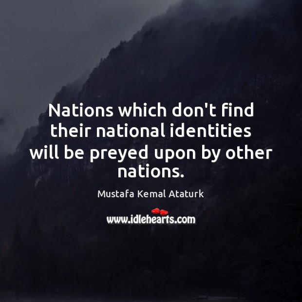 Nations which don't find their national identities will be preyed upon by other nations. Mustafa Kemal Ataturk Picture Quote
