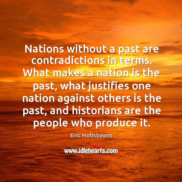 Nations without a past are contradictions in terms. What makes a nation is the past, what justifies one Image